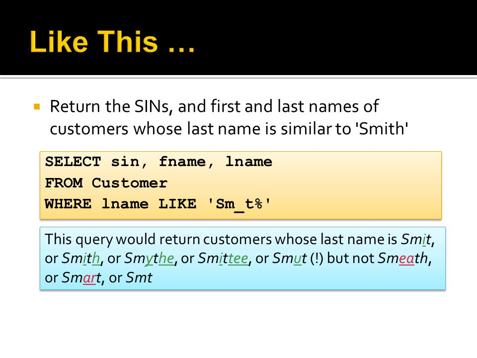  Return the SINs, and first and last names of customers whose last name is similar to 'Smith' SELECT sin, fname, lname FROM Customer WHERE lname LIKE