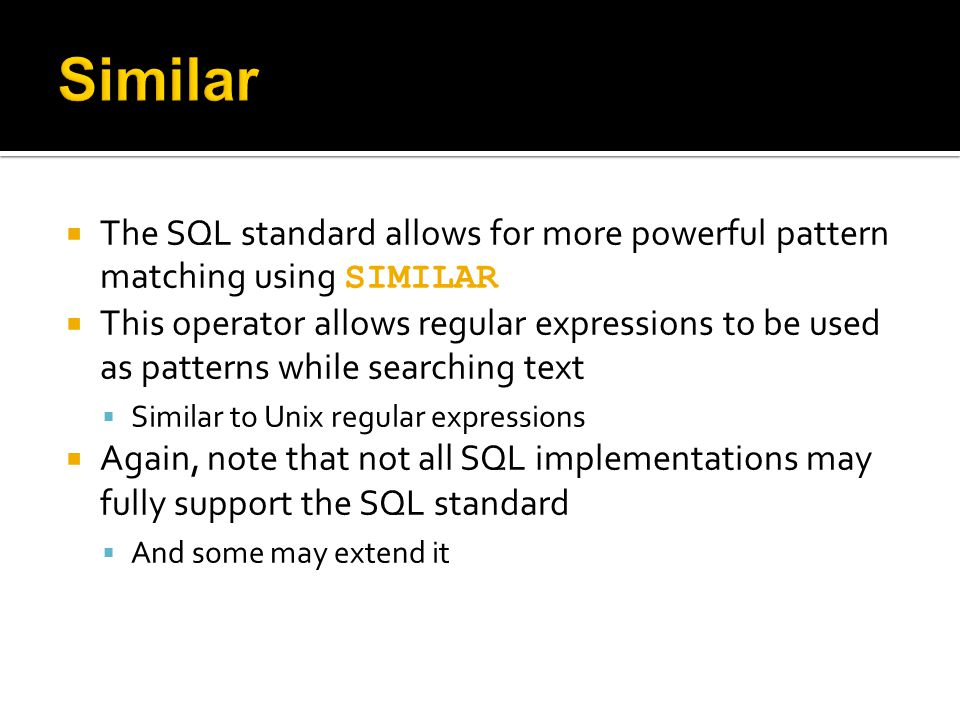  The SQL standard allows for more powerful pattern matching using SIMILAR  This operator allows regular expressions to be used as patterns while sea