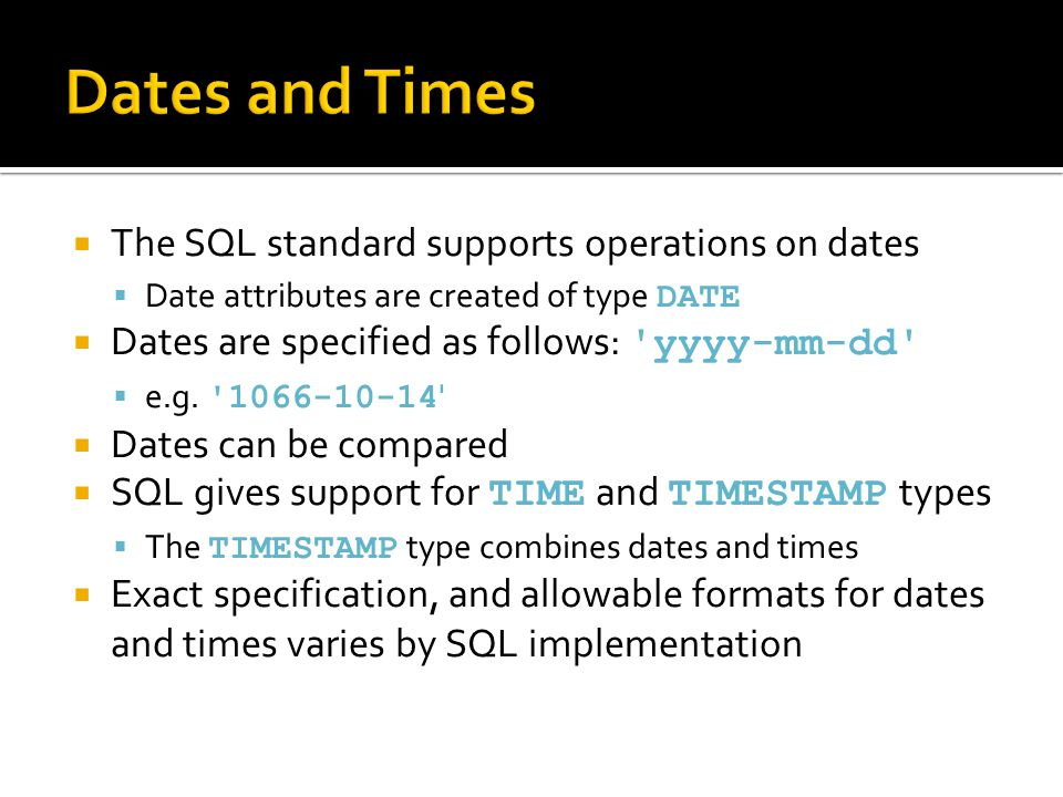  The SQL standard supports operations on dates  Date attributes are created of type DATE  Dates are specified as follows: 'yyyy-mm-dd'  e.g. '1066