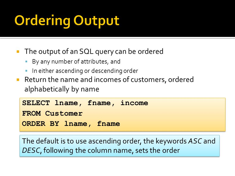  The output of an SQL query can be ordered  By any number of attributes, and  In either ascending or descending order  Return the name and incomes