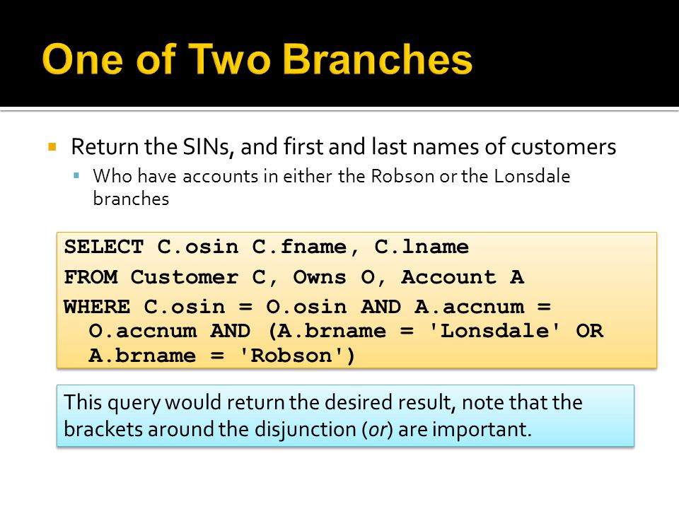  Return the SINs, and first and last names of customers  Who have accounts in either the Robson or the Lonsdale branches SELECT C.osin C.fname, C.lname FROM Customer C, Owns O, Account A WHERE C.osin = O.osin AND A.accnum = O.accnum AND (A.brname = Lonsdale OR A.brname = Robson ) SELECT C.osin C.fname, C.lname FROM Customer C, Owns O, Account A WHERE C.osin = O.osin AND A.accnum = O.accnum AND (A.brname = Lonsdale OR A.brname = Robson ) This query would return the desired result, note that the brackets around the disjunction (or) are important.