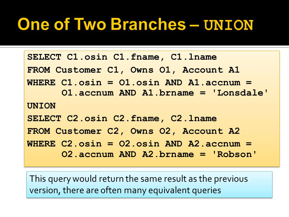 SELECT C1.osin C1.fname, C1.lname FROM Customer C1, Owns O1, Account A1 WHERE C1.osin = O1.osin AND A1.accnum = O1.accnum AND A1.brname = 'Lonsdale' U