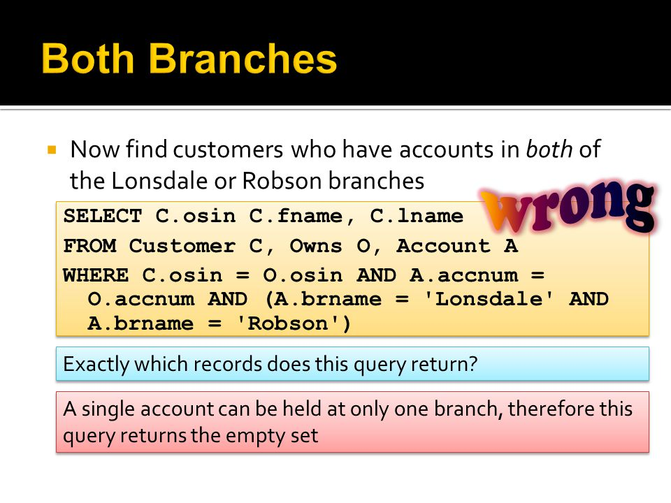  Now find customers who have accounts in both of the Lonsdale or Robson branches SELECT C.osin C.fname, C.lname FROM Customer C, Owns O, Account A WHERE C.osin = O.osin AND A.accnum = O.accnum AND (A.brname = Lonsdale AND A.brname = Robson ) SELECT C.osin C.fname, C.lname FROM Customer C, Owns O, Account A WHERE C.osin = O.osin AND A.accnum = O.accnum AND (A.brname = Lonsdale AND A.brname = Robson ) A single account can be held at only one branch, therefore this query returns the empty set Exactly which records does this query return?