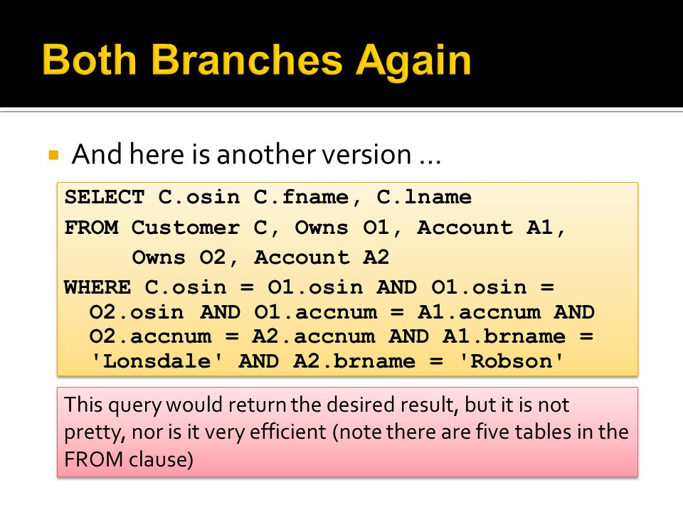  And here is another version … SELECT C.osin C.fname, C.lname FROM Customer C, Owns O1, Account A1, Owns O2, Account A2 WHERE C.osin = O1.osin AND O1.osin = O2.osin AND O1.accnum = A1.accnum AND O2.accnum = A2.accnum AND A1.brname = Lonsdale AND A2.brname = Robson SELECT C.osin C.fname, C.lname FROM Customer C, Owns O1, Account A1, Owns O2, Account A2 WHERE C.osin = O1.osin AND O1.osin = O2.osin AND O1.accnum = A1.accnum AND O2.accnum = A2.accnum AND A1.brname = Lonsdale AND A2.brname = Robson This query would return the desired result, but it is not pretty, nor is it very efficient (note there are five tables in the FROM clause)