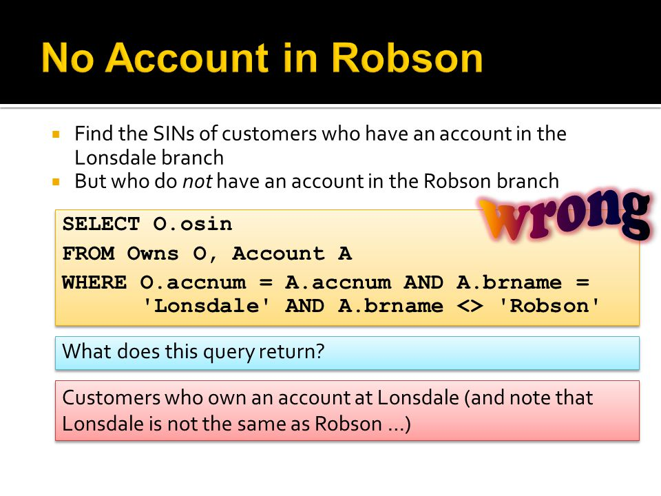  Find the SINs of customers who have an account in the Lonsdale branch  But who do not have an account in the Robson branch SELECT O.osin FROM Owns