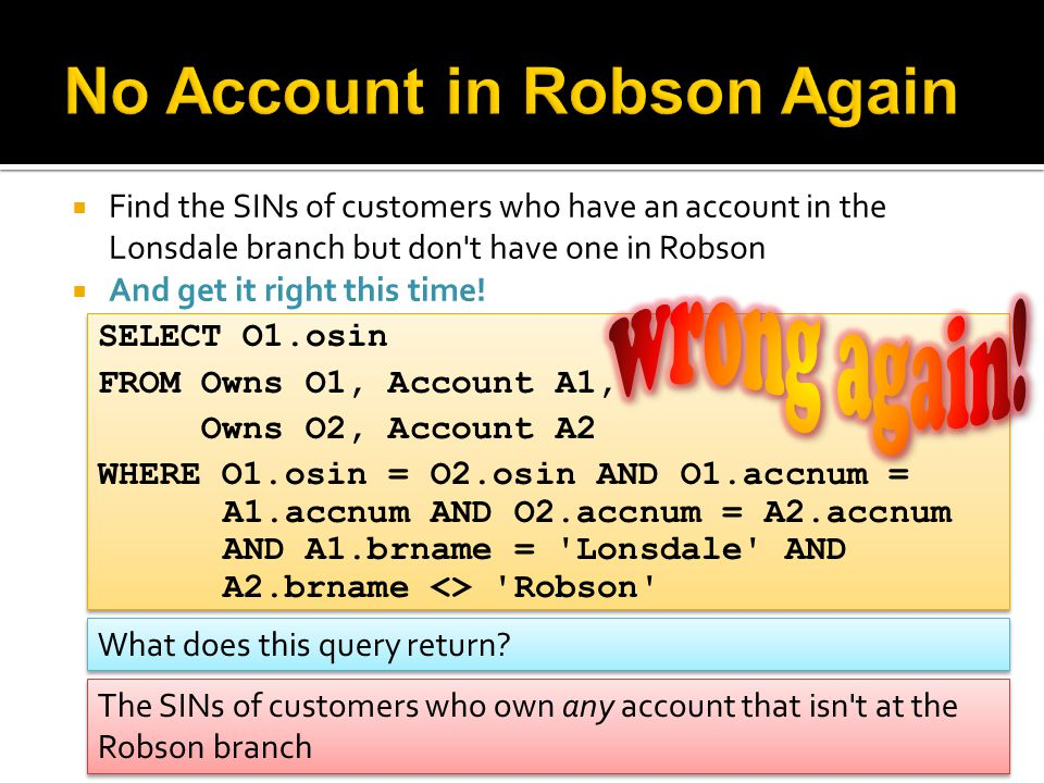  Find the SINs of customers who have an account in the Lonsdale branch but don't have one in Robson  And get it right this time! SELECT O1.osin FROM