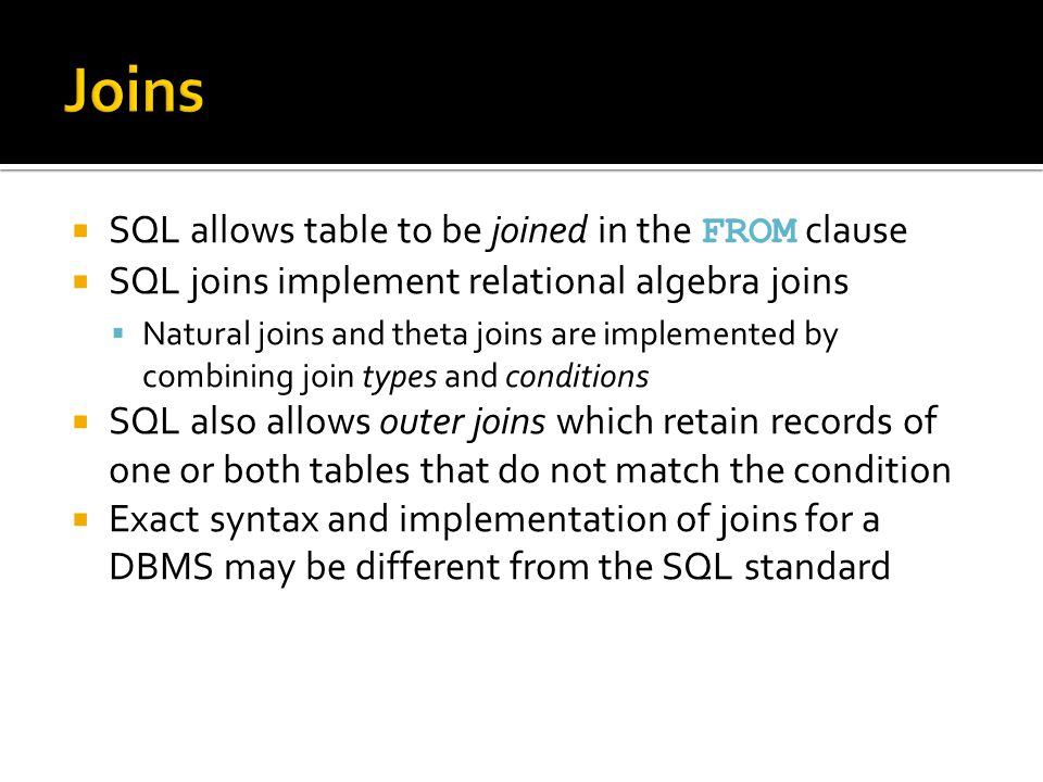  SQL allows table to be joined in the FROM clause  SQL joins implement relational algebra joins  Natural joins and theta joins are implemented by combining join types and conditions  SQL also allows outer joins which retain records of one or both tables that do not match the condition  Exact syntax and implementation of joins for a DBMS may be different from the SQL standard
