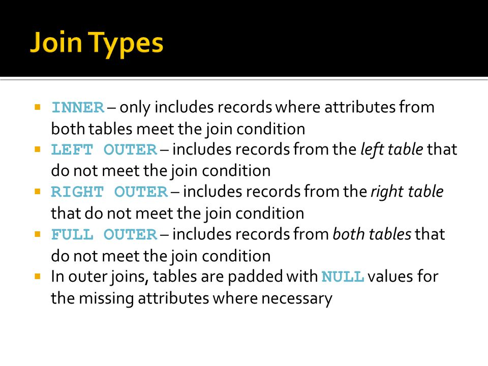  INNER – only includes records where attributes from both tables meet the join condition  LEFT OUTER – includes records from the left table that do not meet the join condition  RIGHT OUTER – includes records from the right table that do not meet the join condition  FULL OUTER – includes records from both tables that do not meet the join condition  In outer joins, tables are padded with NULL values for the missing attributes where necessary
