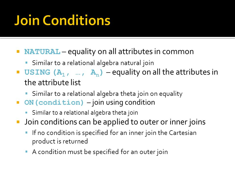  NATURAL – equality on all attributes in common  Similar to a relational algebra natural join  USING (A 1, …, A n ) – equality on all the attributes in the attribute list  Similar to a relational algebra theta join on equality  ON(condition) – join using condition  Similar to a relational algebra theta join  Join conditions can be applied to outer or inner joins  If no condition is specified for an inner join the Cartesian product is returned  A condition must be specified for an outer join