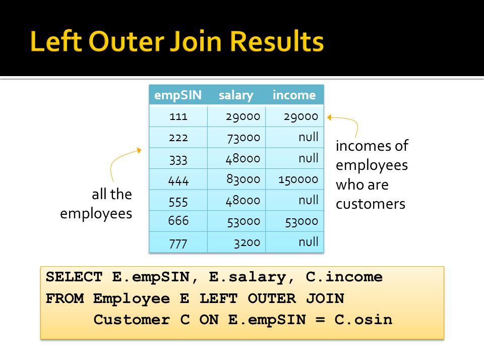 SELECT E.empSIN, E.salary, C.income FROM Employee E LEFT OUTER JOIN Customer C ON E.empSIN = C.osin SELECT E.empSIN, E.salary, C.income FROM Employee