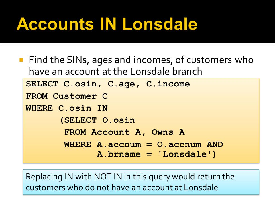  Find the SINs, ages and incomes, of customers who have an account at the Lonsdale branch SELECT C.osin, C.age, C.income FROM Customer C WHERE C.osin
