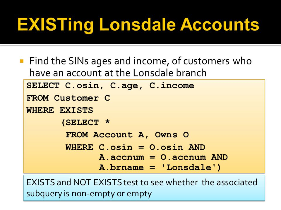  Find the SINs ages and income, of customers who have an account at the Lonsdale branch SELECT C.osin, C.age, C.income FROM Customer C WHERE EXISTS (SELECT * FROM Account A, Owns O WHERE C.osin = O.osin AND A.accnum = O.accnum AND A.brname = Lonsdale ) SELECT C.osin, C.age, C.income FROM Customer C WHERE EXISTS (SELECT * FROM Account A, Owns O WHERE C.osin = O.osin AND A.accnum = O.accnum AND A.brname = Lonsdale ) EXISTS and NOT EXISTS test to see whether the associated subquery is non-empty or empty