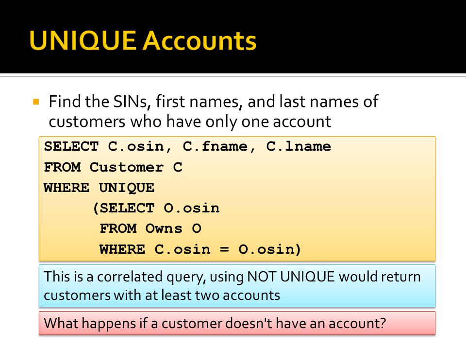  Find the SINs, first names, and last names of customers who have only one account SELECT C.osin, C.fname, C.lname FROM Customer C WHERE UNIQUE (SELECT O.osin FROM Owns O WHERE C.osin = O.osin) SELECT C.osin, C.fname, C.lname FROM Customer C WHERE UNIQUE (SELECT O.osin FROM Owns O WHERE C.osin = O.osin) This is a correlated query, using NOT UNIQUE would return customers with at least two accounts What happens if a customer doesn t have an account