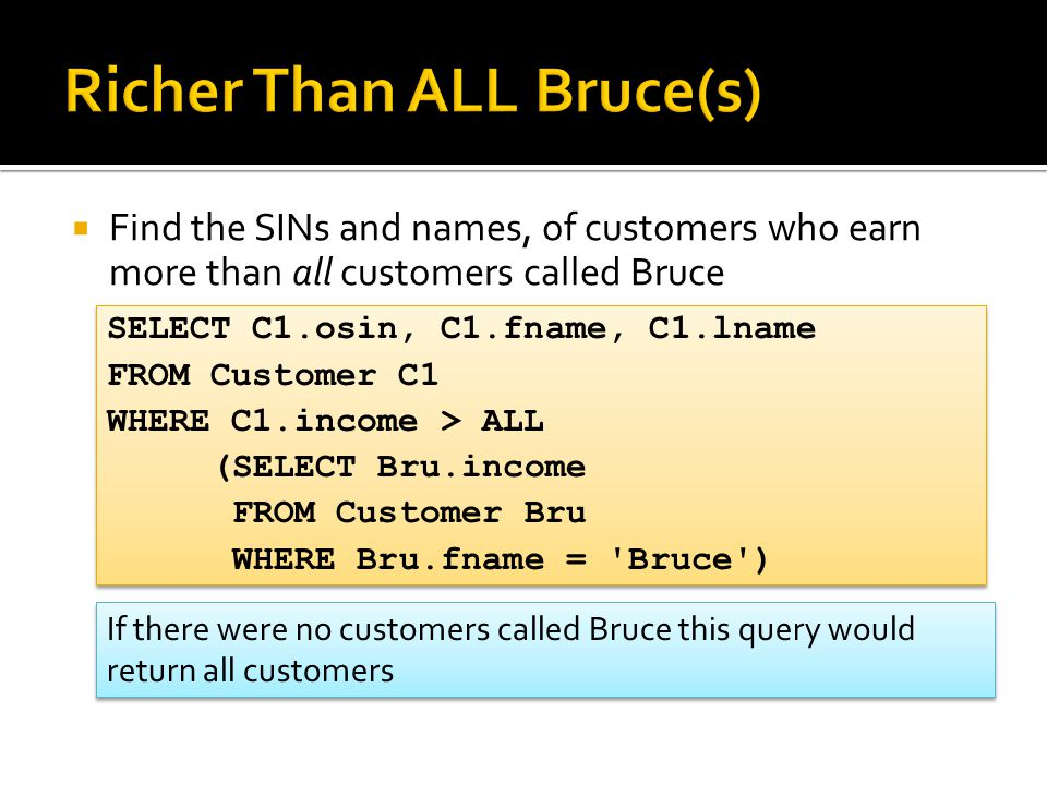  Find the SINs and names, of customers who earn more than all customers called Bruce SELECT C1.osin, C1.fname, C1.lname FROM Customer C1 WHERE C1.income > ALL (SELECT Bru.income FROM Customer Bru WHERE Bru.fname = Bruce ) SELECT C1.osin, C1.fname, C1.lname FROM Customer C1 WHERE C1.income > ALL (SELECT Bru.income FROM Customer Bru WHERE Bru.fname = Bruce ) If there were no customers called Bruce this query would return all customers
