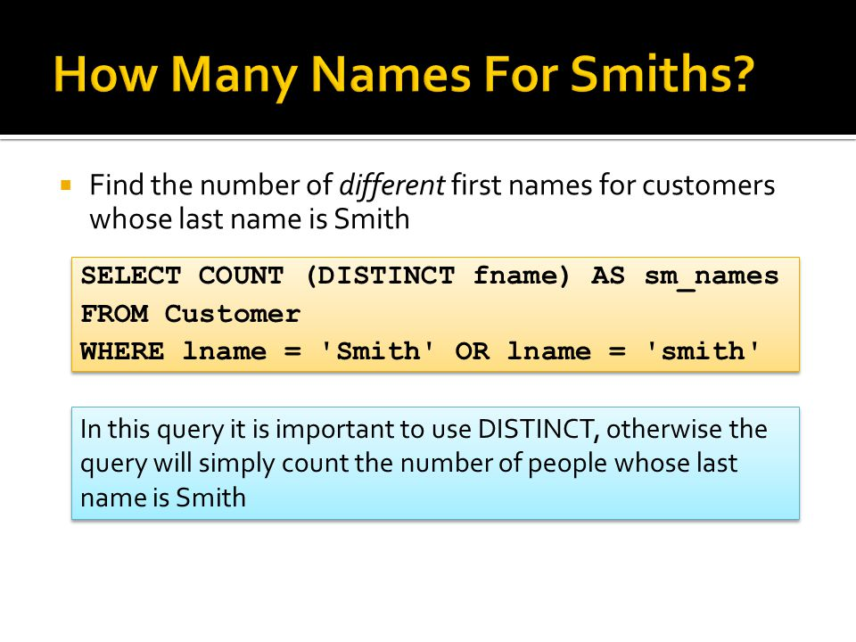  Find the number of different first names for customers whose last name is Smith SELECT COUNT (DISTINCT fname) AS sm_names FROM Customer WHERE lname = Smith OR lname = smith SELECT COUNT (DISTINCT fname) AS sm_names FROM Customer WHERE lname = Smith OR lname = smith In this query it is important to use DISTINCT, otherwise the query will simply count the number of people whose last name is Smith