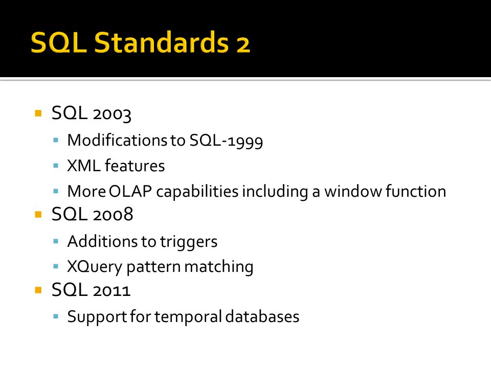  SQL 2003  Modifications to SQL-1999  XML features  More OLAP capabilities including a window function  SQL 2008  Additions to triggers  XQuery pattern matching  SQL 2011  Support for temporal databases