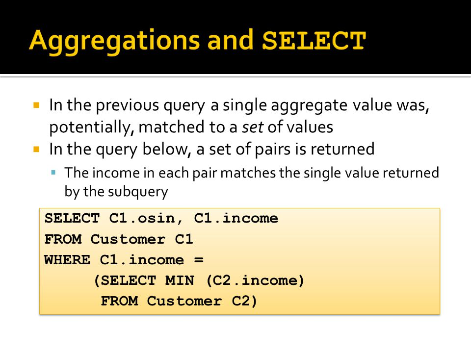  In the previous query a single aggregate value was, potentially, matched to a set of values  In the query below, a set of pairs is returned  The income in each pair matches the single value returned by the subquery SELECT C1.osin, C1.income FROM Customer C1 WHERE C1.income = (SELECT MIN (C2.income) FROM Customer C2) SELECT C1.osin, C1.income FROM Customer C1 WHERE C1.income = (SELECT MIN (C2.income) FROM Customer C2)