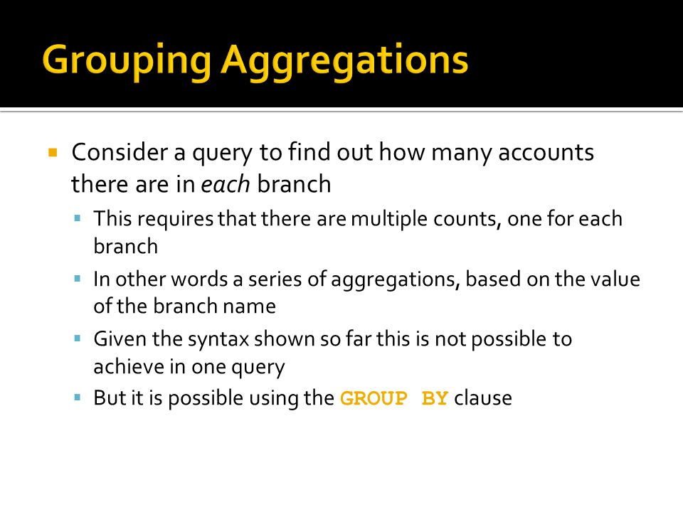  Consider a query to find out how many accounts there are in each branch  This requires that there are multiple counts, one for each branch  In other words a series of aggregations, based on the value of the branch name  Given the syntax shown so far this is not possible to achieve in one query  But it is possible using the GROUP BY clause