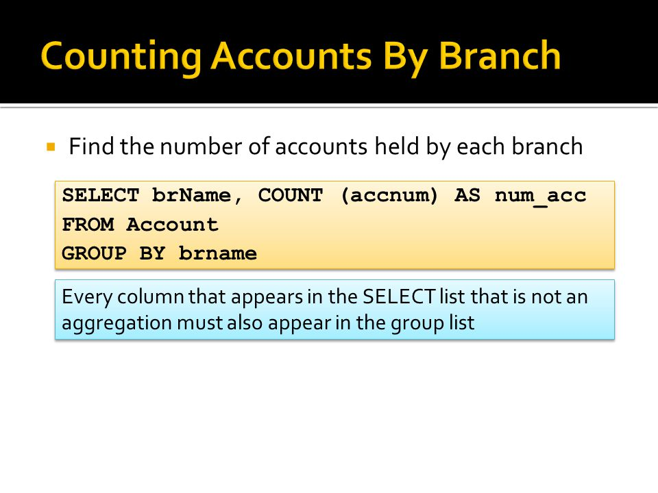  Find the number of accounts held by each branch SELECT brName, COUNT (accnum) AS num_acc FROM Account GROUP BY brname SELECT brName, COUNT (accnum)