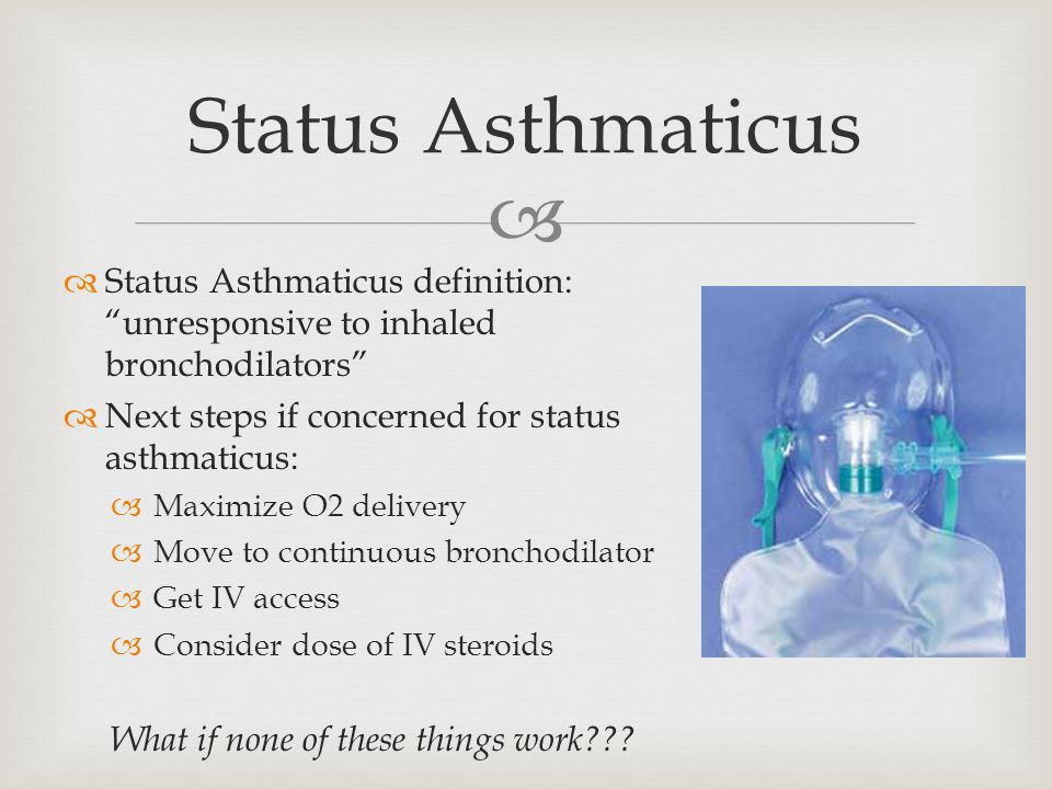  Status Asthmaticus  Status Asthmaticus definition: unresponsive to inhaled bronchodilators  Next steps if concerned for status asthmaticus:  Maximize O2 delivery  Move to continuous bronchodilator  Get IV access  Consider dose of IV steroids What if none of these things work