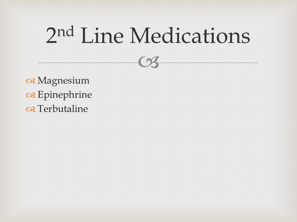   Magnesium  Epinephrine  Terbutaline 2 nd Line Medications