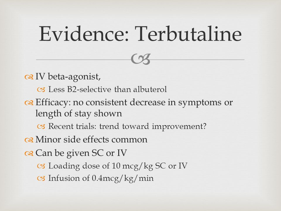  Evidence: Terbutaline  IV beta-agonist,  Less B2-selective than albuterol  Efficacy: no consistent decrease in symptoms or length of stay shown  Recent trials: trend toward improvement.