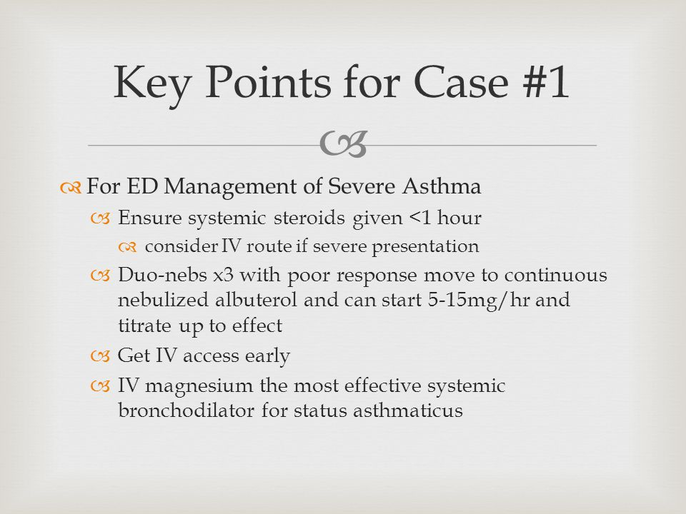   For ED Management of Severe Asthma  Ensure systemic steroids given <1 hour  consider IV route if severe presentation  Duo-nebs x3 with poor response move to continuous nebulized albuterol and can start 5-15mg/hr and titrate up to effect  Get IV access early  IV magnesium the most effective systemic bronchodilator for status asthmaticus Key Points for Case #1