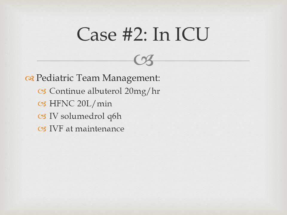   Pediatric Team Management:  Continue albuterol 20mg/hr  HFNC 20L/min  IV solumedrol q6h  IVF at maintenance Case #2: In ICU