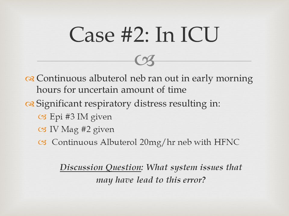   Continuous albuterol neb ran out in early morning hours for uncertain amount of time  Significant respiratory distress resulting in:  Epi #3 IM given  IV Mag #2 given  Continuous Albuterol 20mg/hr neb with HFNC Discussion Question: What system issues that may have lead to this error.