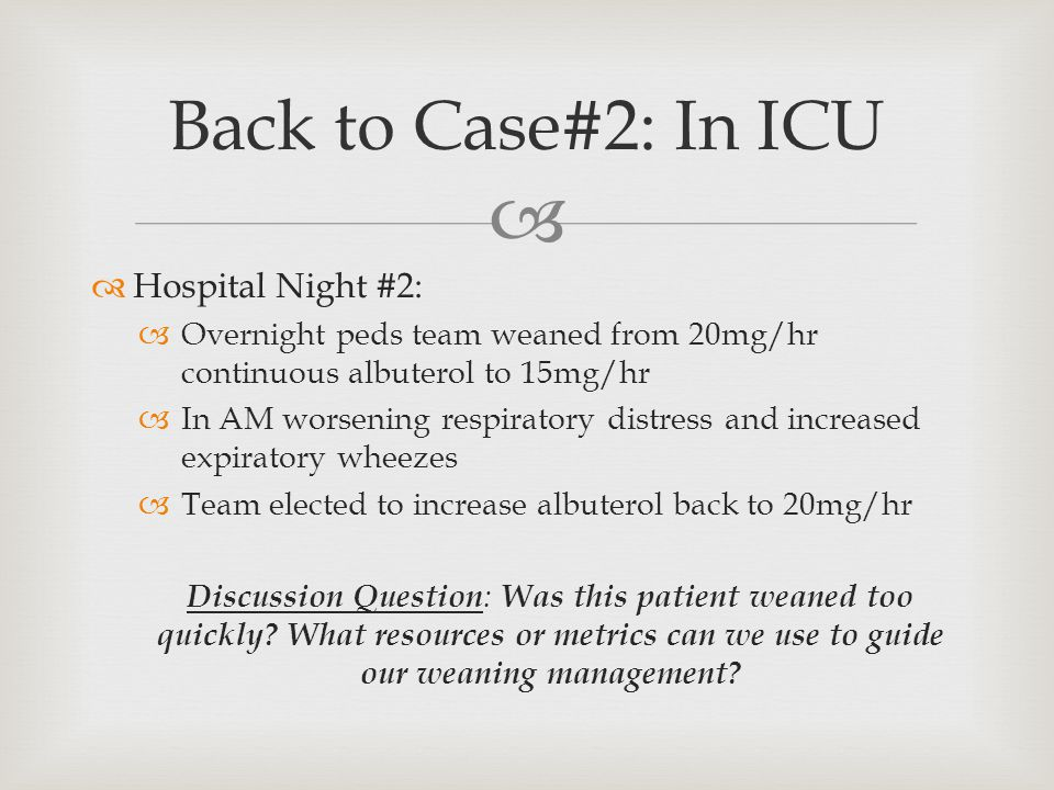   Hospital Night #2:  Overnight peds team weaned from 20mg/hr continuous albuterol to 15mg/hr  In AM worsening respiratory distress and increased expiratory wheezes  Team elected to increase albuterol back to 20mg/hr Discussion Question : Was this patient weaned too quickly.