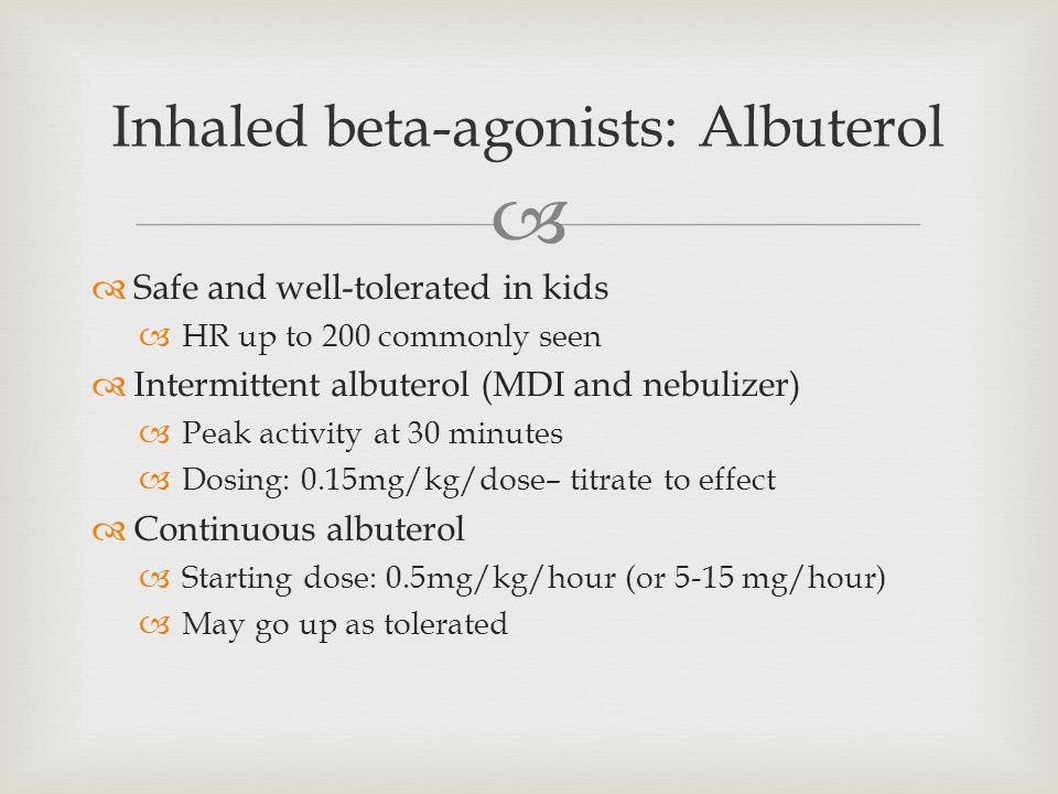  Inhaled beta-agonists: Albuterol  Safe and well-tolerated in kids  HR up to 200 commonly seen  Intermittent albuterol (MDI and nebulizer)  Peak activity at 30 minutes  Dosing: 0.15mg/kg/dose– titrate to effect  Continuous albuterol  Starting dose: 0.5mg/kg/hour (or 5-15 mg/hour)  May go up as tolerated