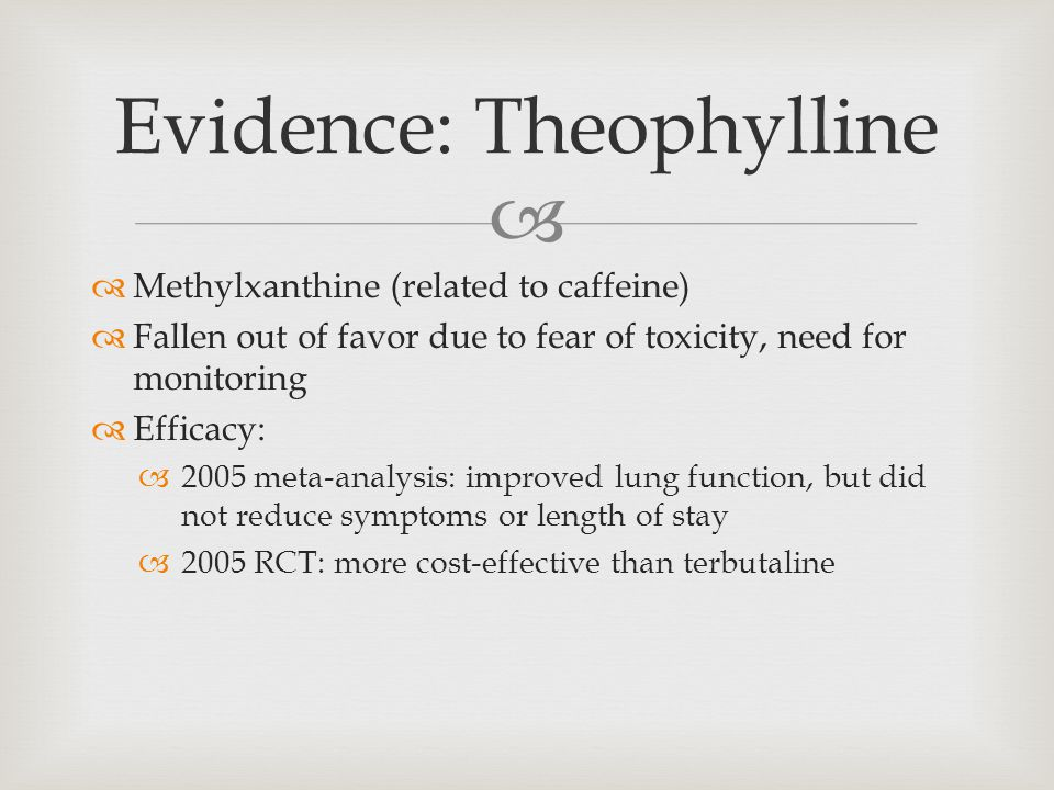  Evidence: Theophylline  Methylxanthine (related to caffeine)  Fallen out of favor due to fear of toxicity, need for monitoring  Efficacy:  2005