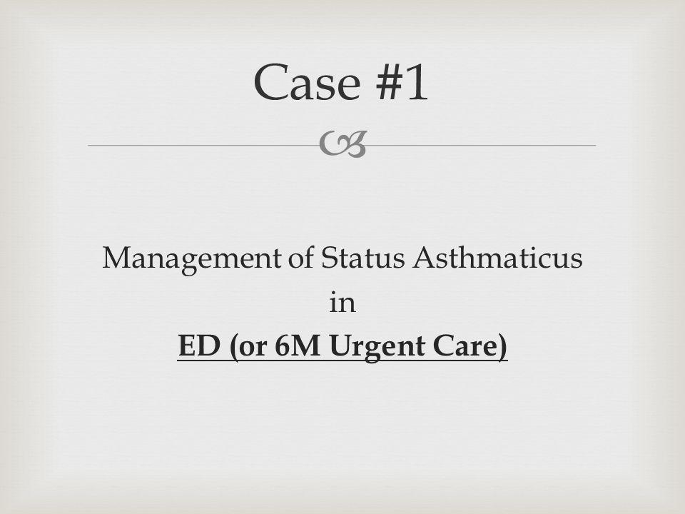  Management of Status Asthmaticus in ED (or 6M Urgent Care) Case #1