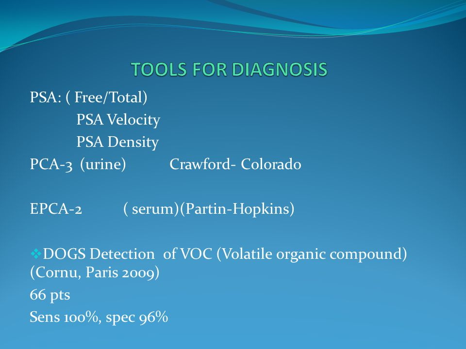 PSA: ( Free/Total) PSA Velocity PSA Density PCA-3 (urine)Crawford- Colorado EPCA-2( serum)(Partin-Hopkins)  DOGS Detection of VOC (Volatile organic compound) (Cornu, Paris 2009) 66 pts Sens 100%, spec 96%