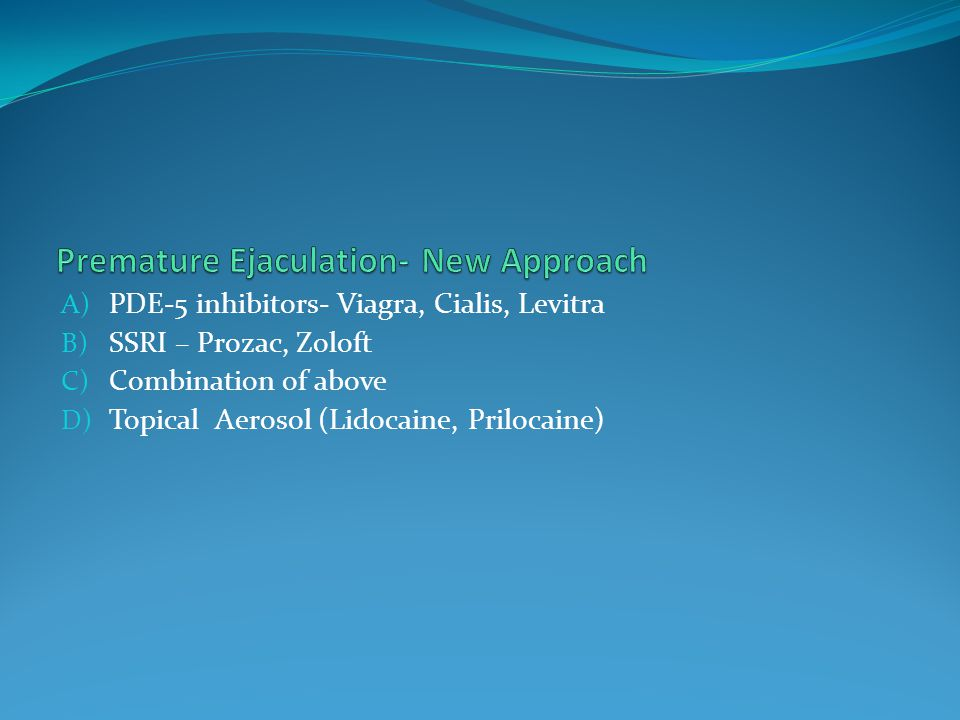 A) PDE-5 inhibitors- Viagra, Cialis, Levitra B) SSRI – Prozac, Zoloft C) Combination of above D) Topical Aerosol (Lidocaine, Prilocaine)