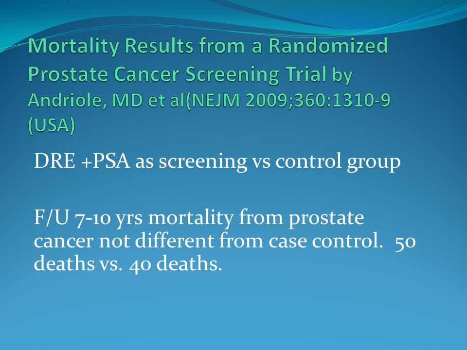 DRE +PSA as screening vs control group F/U 7-10 yrs mortality from prostate cancer not different from case control.
