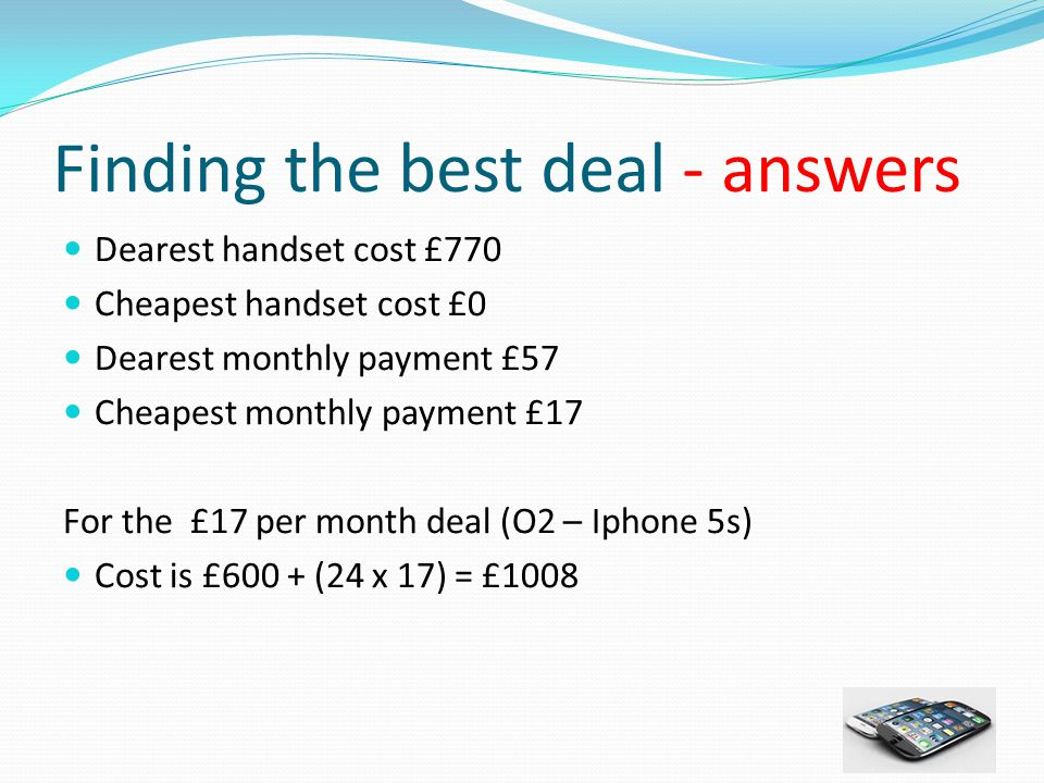 Finding the best deal - answers Dearest handset cost £770 Cheapest handset cost £0 Dearest monthly payment £57 Cheapest monthly payment £17 For the £17 per month deal (O2 – Iphone 5s) Cost is £600 + (24 x 17) = £1008