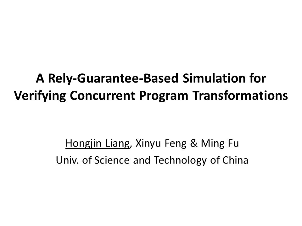 A Rely-Guarantee-Based Simulation for Verifying Concurrent Program Transformations Hongjin Liang, Xinyu Feng & Ming Fu Univ. of Science and Technology