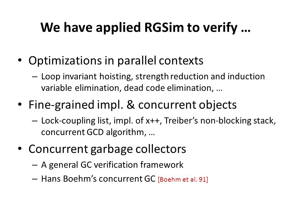 We have applied RGSim to verify … Optimizations in parallel contexts – Loop invariant hoisting, strength reduction and induction variable elimination,