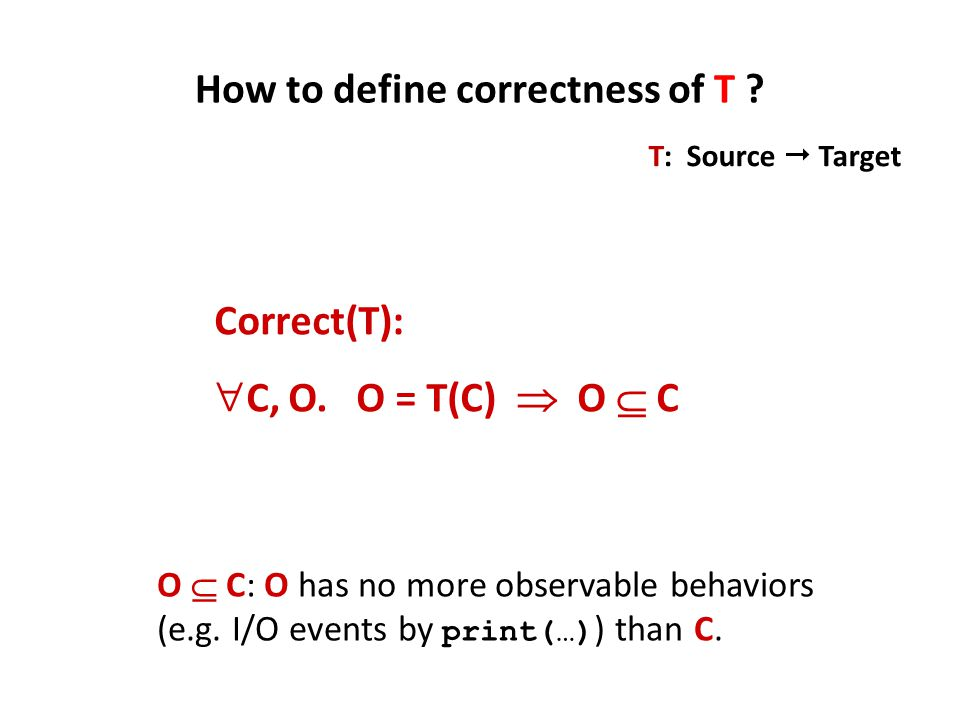 Correct(T):  C, O. O = T(C)  O  C How to define correctness of T ? T: Source  Target O  C: O has no more observable behaviors (e.g. I/O events by
