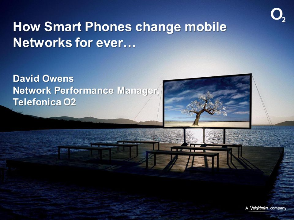 How Smart Phones change mobile Networks for ever… David Owens Network Performance Manager, Telefonica O2