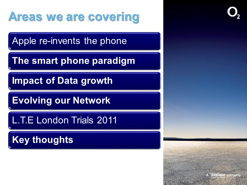 Areas we are covering Apple re-invents the phoneThe smart phone paradigm Impact of Data growthEvolving our NetworkL.T.E London Trials 2011Key thoughts