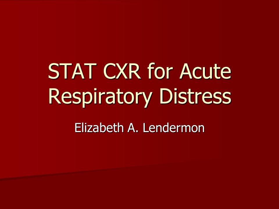 STAT CXR for Acute Respiratory Distress Elizabeth A. Lendermon