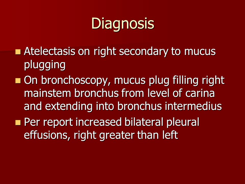 Diagnosis Atelectasis on right secondary to mucus plugging Atelectasis on right secondary to mucus plugging On bronchoscopy, mucus plug filling right