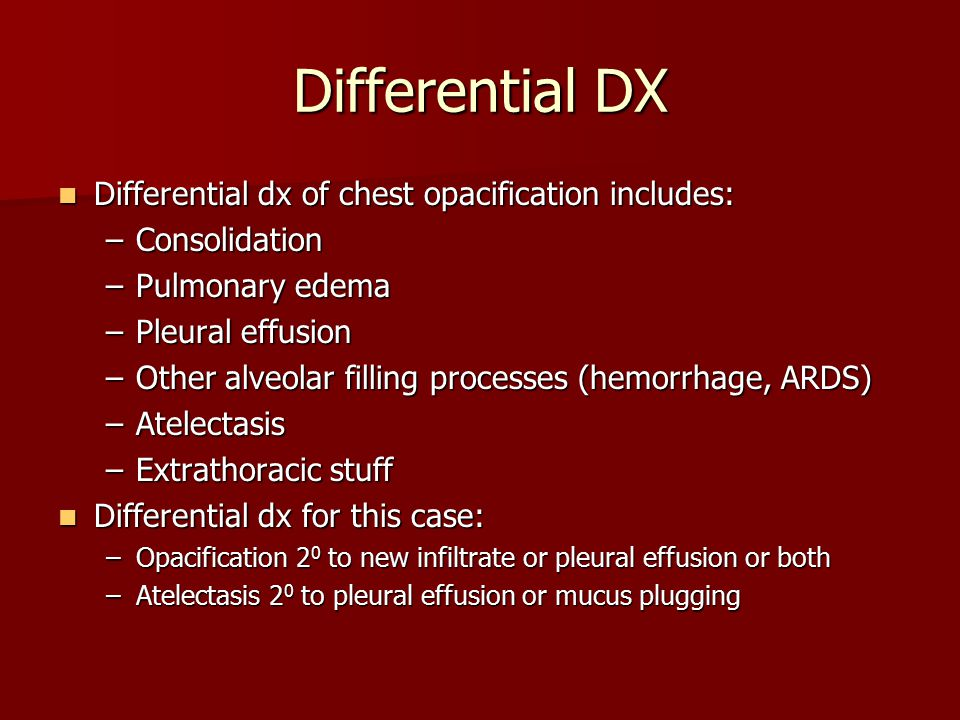 Differential DX Differential dx of chest opacification includes: Differential dx of chest opacification includes: –Consolidation –Pulmonary edema –Ple