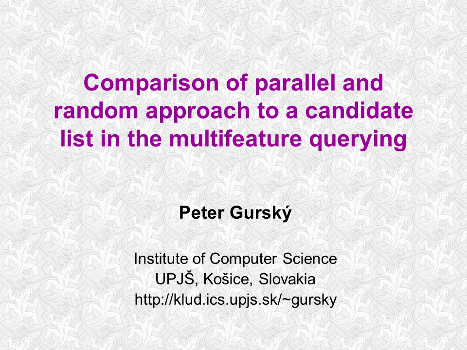 Comparison of parallel and random approach to a candidate list in the multifeature querying Peter Gurský Institute of Computer Science UPJŠ, Košice, S