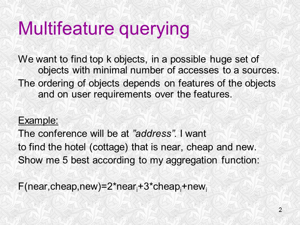 2 Multifeature querying We want to find top k objects, in a possible huge set of objects with minimal number of accesses to a sources.