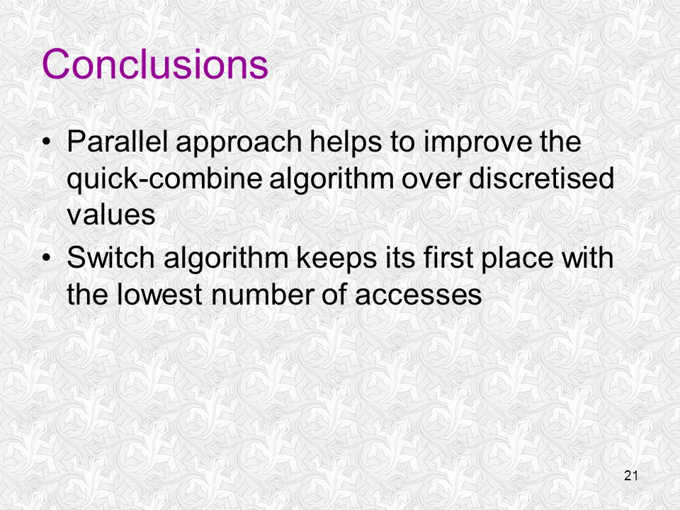 21 Conclusions Parallel approach helps to improve the quick-combine algorithm over discretised values Switch algorithm keeps its first place with the lowest number of accesses