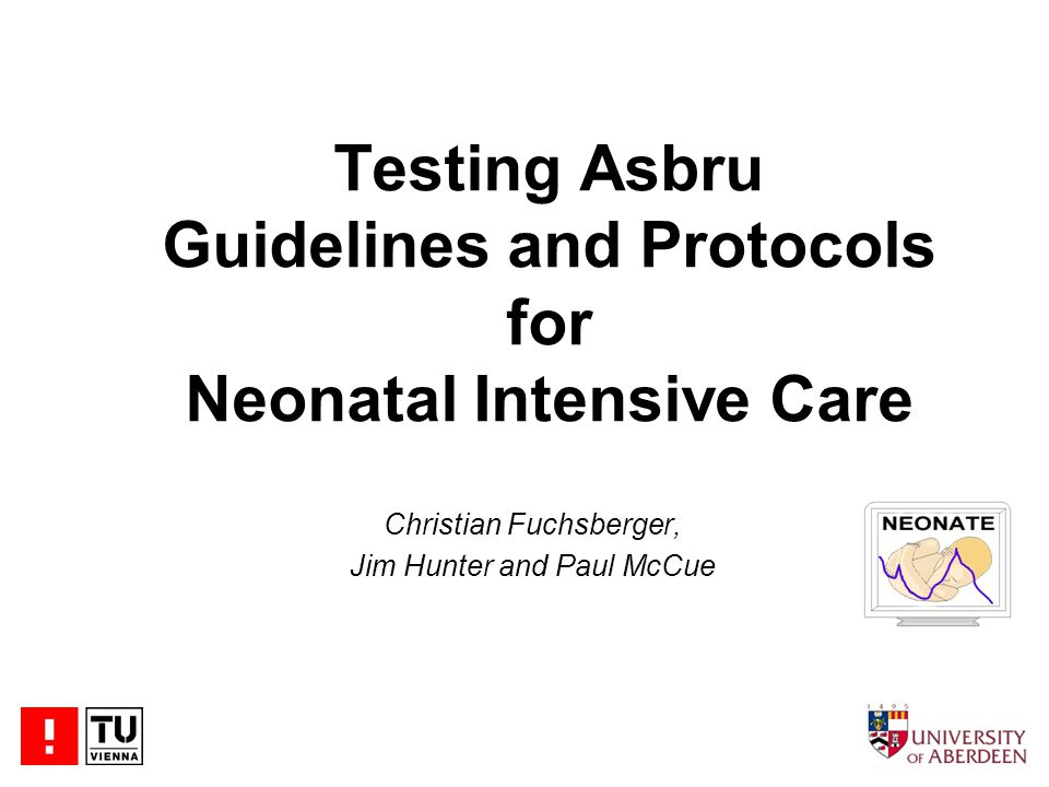 Testing Asbru Guidelines and Protocols for Neonatal Intensive Care Christian Fuchsberger, Jim Hunter and Paul McCue