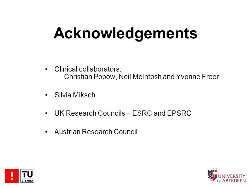 Acknowledgements Clinical collaborators: Christian Popow, Neil McIntosh and Yvonne Freer Silvia Miksch UK Research Councils – ESRC and EPSRC Austrian Research Council